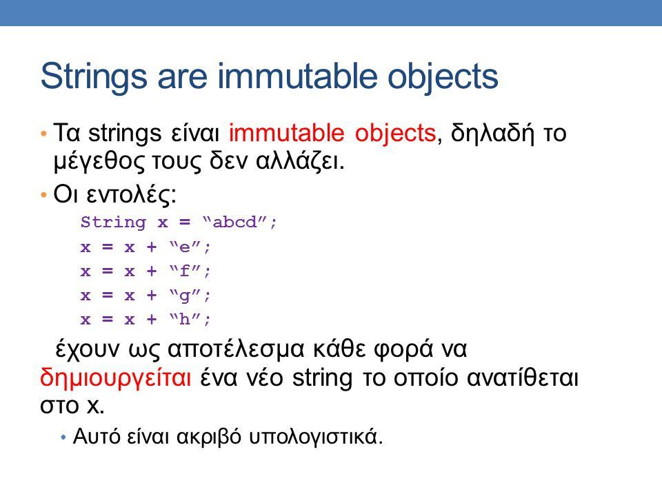 "Strings are immutable objects • Τα strings είναι immutable objects, δηλαδή το μέγεθος τους δεν αλλάζει. • Οι εντολές: String x = ""abcd""; x = x + ""e"";"