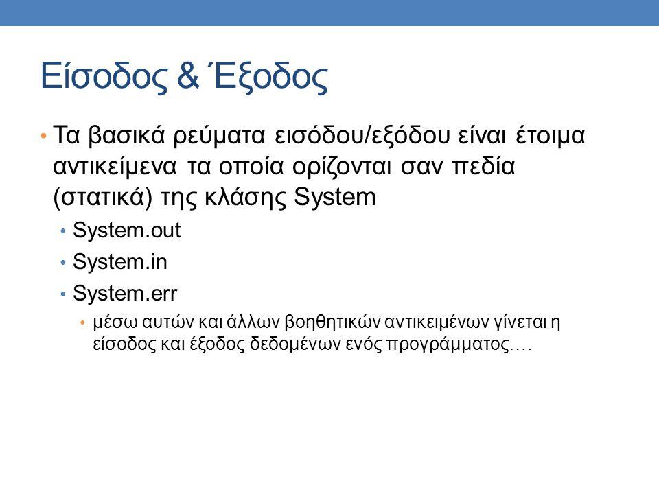 Είσοδος & Έξοδος • Τα βασικά ρεύματα εισόδου/εξόδου είναι έτοιμα αντικείμενα τα οποία ορίζονται σαν πεδία (στατικά) της κλάσης System • System.out • System.in • System.err • μέσω αυτών και άλλων βοηθητικών αντικειμένων γίνεται η είσοδος και έξοδος δεδομένων ενός προγράμματος….