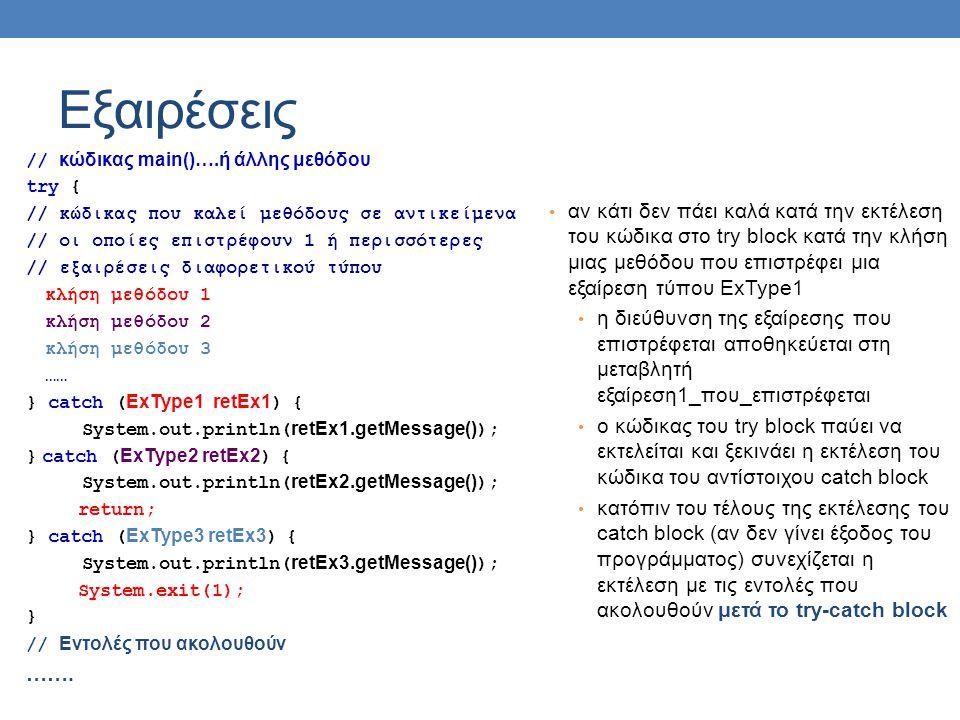 Εξαιρέσεις // κώδικας main()….ή άλλης μεθόδου try { // κώδικας που καλεί μεθόδους σε αντικείμενα // οι οποίες επιστρέφουν 1 ή περισσότερες // εξαιρέσεις διαφορετικού τύπου κλήση μεθόδου 1 κλήση μεθόδου 2 κλήση μεθόδου 3 …… } catch (ExType1 retEx1) { System.out.println(retEx1.getMessage()); } catch (ExType2 retEx2) { System.out.println(retEx2.getMessage()); return; } catch (ExType3 retEx3) { System.out.println(retEx3.getMessage()); System.exit(1); } // Εντολές που ακολουθούν …….