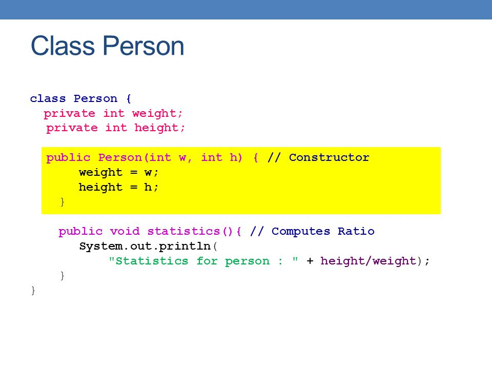 class Person { private int weight; private int height; public Person(int w, int h) { // Constructor weight = w; height = h; } public void statistics(){ // Computes Ratio System.out.println( Statistics for person : + height/weight); } Class Person