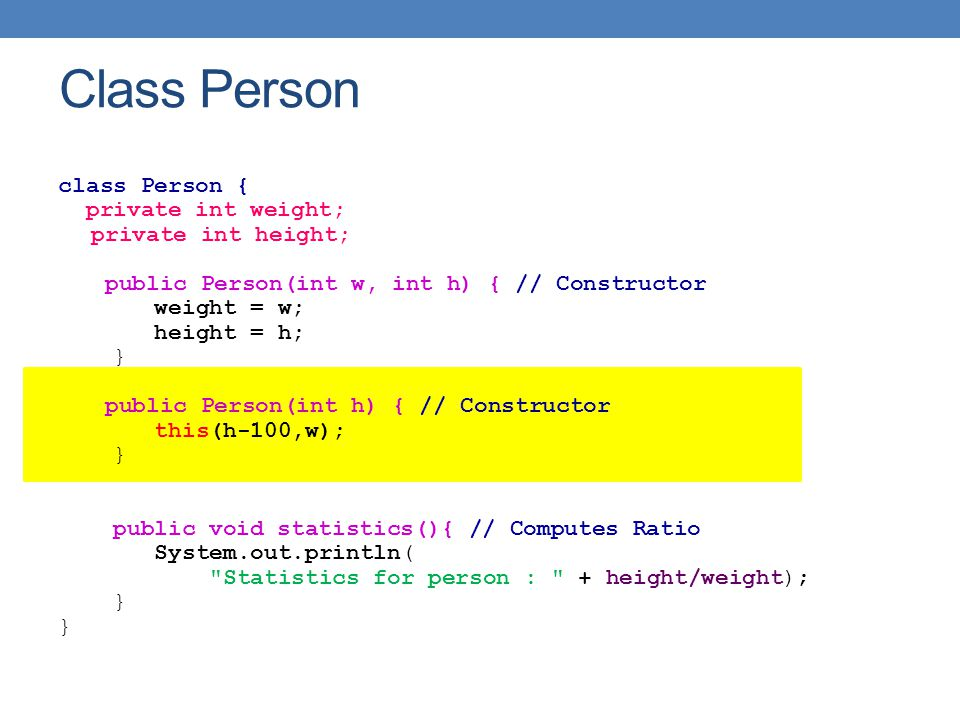class Person { private int weight; private int height; public Person(int w, int h) { // Constructor weight = w; height = h; } public Person(int h) { // Constructor this(h-100,w); } public void statistics(){ // Computes Ratio System.out.println( Statistics for person : + height/weight); } Class Person