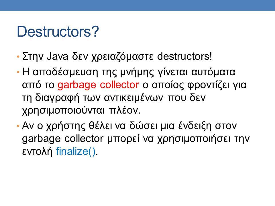 Destructors. • Στην Java δεν χρειαζόμαστε destructors.