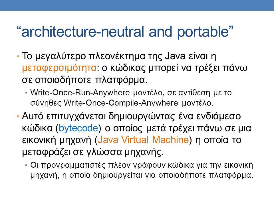architecture-neutral and portable • Το μεγαλύτερο πλεονέκτημα της Java είναι η μεταφερσιμότητα: ο κώδικας μπορεί να τρέξει πάνω σε οποιαδήποτε πλατφόρμα.