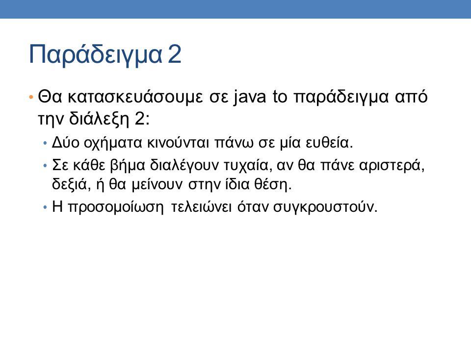 Παράδειγμα 2 • Θα κατασκευάσουμε σε java to παράδειγμα από την διάλεξη 2: • Δύο οχήματα κινούνται πάνω σε μία ευθεία.