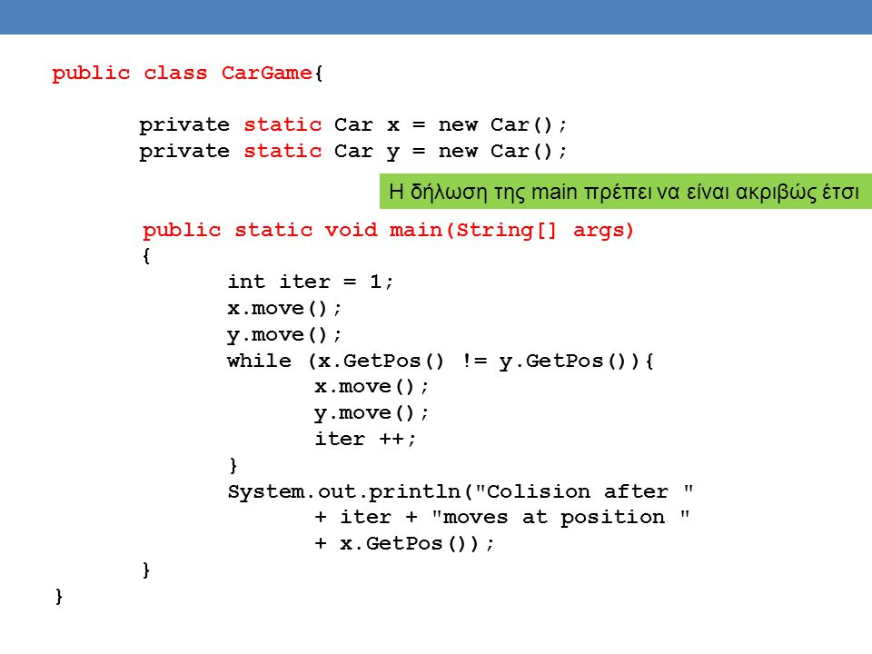 public class CarGame{ private static Car x = new Car(); private static Car y = new Car(); public static void main(String[] args) { int iter = 1; x.move(); y.move(); while (x.GetPos() != y.GetPos()){ x.move(); y.move(); iter ++; } System.out.println( Colision after + iter + moves at position + x.GetPos()); } H δήλωση της main πρέπει να είναι ακριβώς έτσι