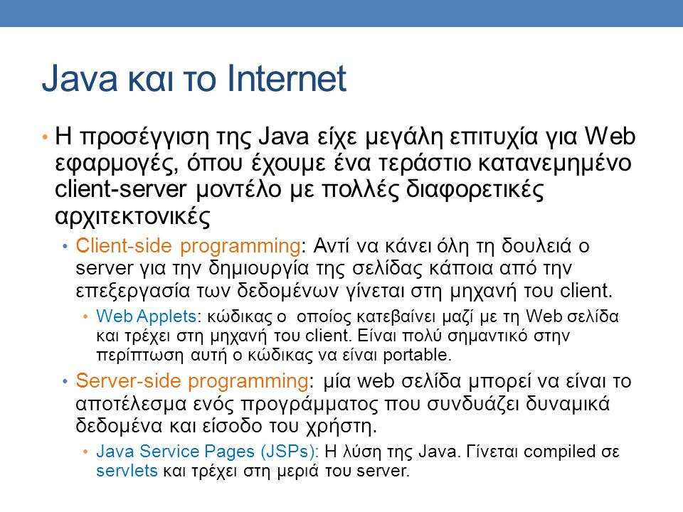 Java και το Internet • H προσέγγιση της Java είχε μεγάλη επιτυχία για Web εφαρμογές, όπου έχουμε ένα τεράστιο κατανεμημένο client-server μοντέλο με πολλές διαφορετικές αρχιτεκτονικές • Client-side programming: Αντί να κάνει όλη τη δουλειά ο server για την δημιουργία της σελίδας κάποια από την επεξεργασία των δεδομένων γίνεται στη μηχανή του client.