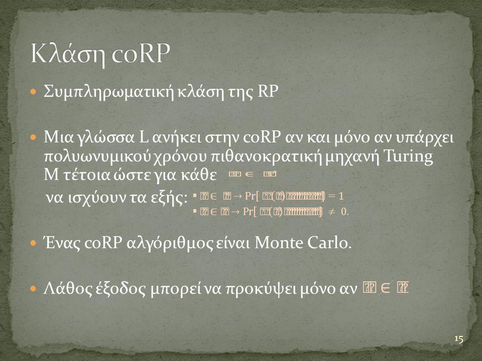  Συμπληρωματική κλάση της RP  Μια γλώσσα L ανήκει στην coRP αν και μόνο αν υπάρχει πολυωνυμικού χρόνου πιθανοκρατική μηχανή Turing Μ τέτοια ώστε για κάθε να ισχύουν τα εξής:  Ένας coRP αλγόριθμος είναι Monte Carlo.