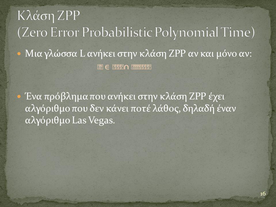  Μια γλώσσα L ανήκει στην κλάση ZPP αν και μόνο αν:  Ένα πρόβλημα που ανήκει στην κλάση ZPP έχει αλγόριθμο που δεν κάνει ποτέ λάθος, δηλαδή έναν αλγ