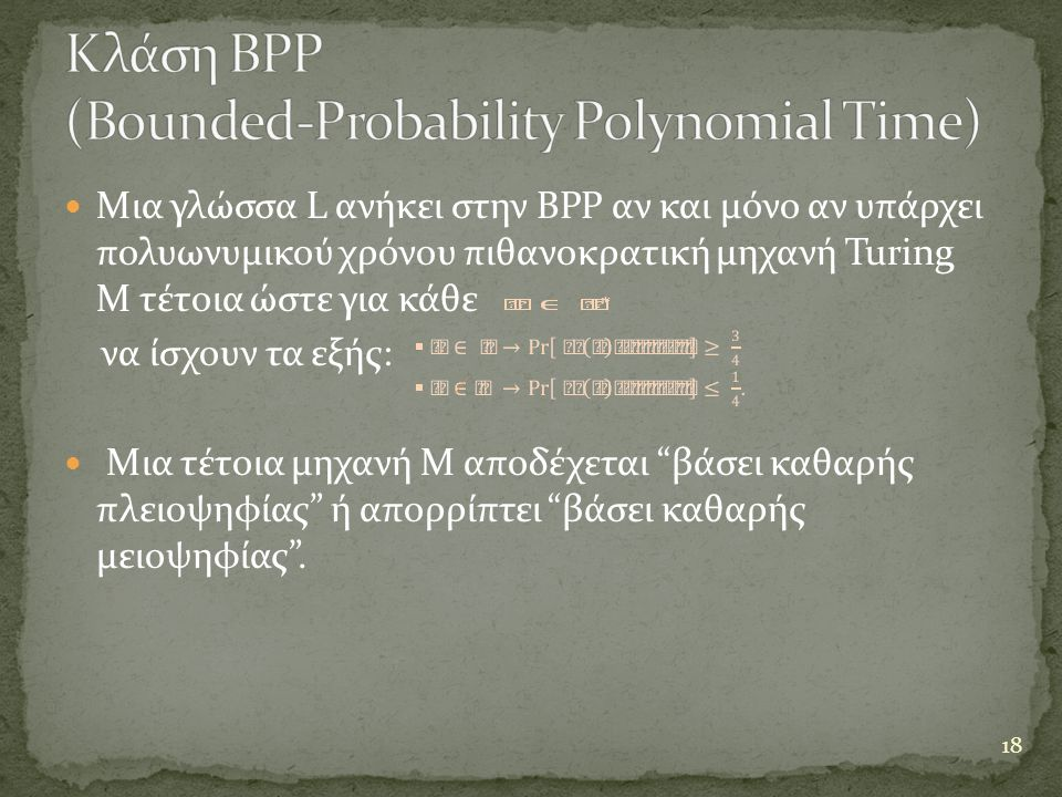  Μια γλώσσα L ανήκει στην BPP αν και μόνο αν υπάρχει πολυωνυμικού χρόνου πιθανοκρατική μηχανή Turing Μ τέτοια ώστε για κάθε να ίσχουν τα εξής:  Μια τέτοια μηχανή Μ αποδέχεται βάσει καθαρής πλειοψηφίας ή απορρίπτει βάσει καθαρής μειοψηφίας .
