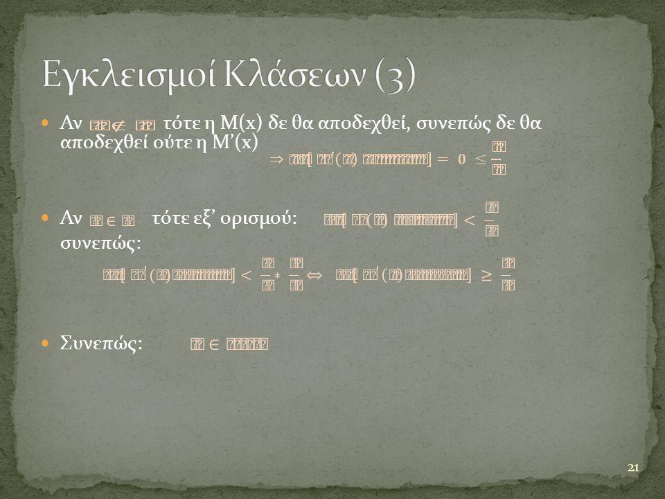  Αν τότε η Μ(x) δε θα αποδεχθεί, συνεπώς δε θα αποδεχθεί ούτε η M'(x)  Αν τότε εξ' ορισμού: συνεπώς:  Συνεπώς: 21