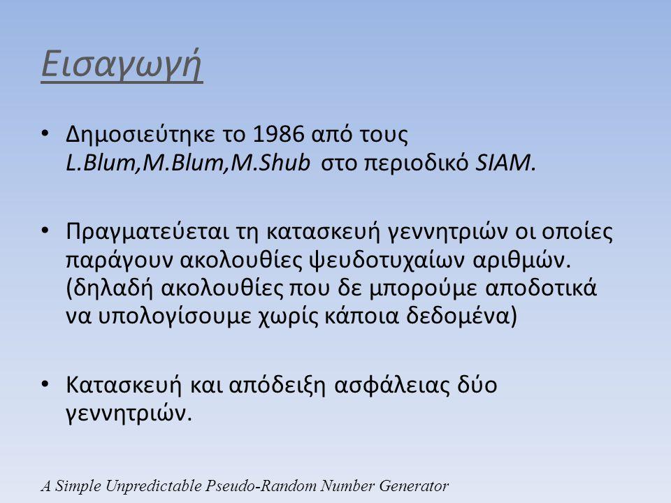 Εισαγωγή • Δημοσιεύτηκε το 1986 από τους L.Blum,M.Blum,M.Shub στο περιοδικό SIAM. • Πραγματεύεται τη κατασκευή γεννητριών οι οποίες παράγουν ακολουθίε