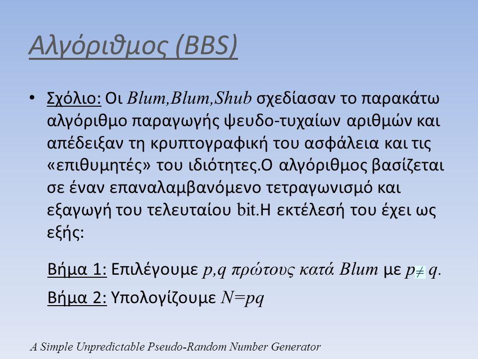 Εφαρμογές • Κρυπτογραφία δημοσίου κλειδιού: Ο Bob θέλει να στείλει ένα εμπιστευτικό μύνημα m στην Αλίκη.Η Αλίκη δημοσιεύει τον αριθμό όπου πρώτοι κατά Blum,και ισχύει Κρυπτογράφηση: Ο Bob επιλέγει κάποιο το εισάγει στη γεννήτρια BBS και λαμβάνει z ίδιου μήκους με το m.'Ετσι εφαρμόζει one-time pad στο m με κλειδί το z και στέλνει στην Αλίκη τα εξής: A Simple Unpredictable Pseudo-Random Number Generator