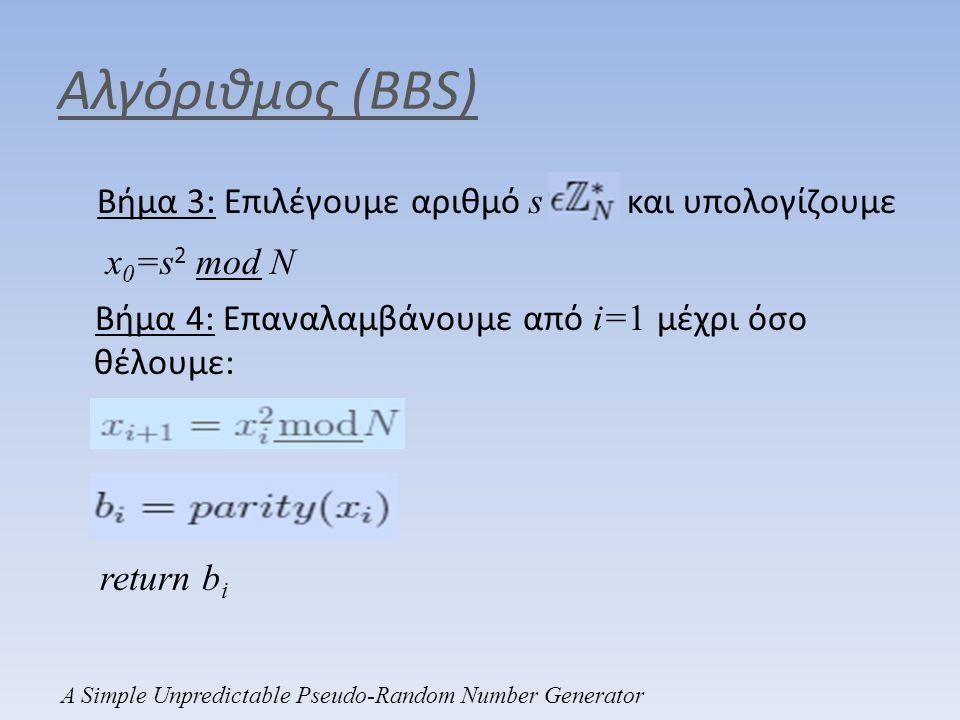 Αλγόριθμος (BBS) Βήμα 3: Επιλέγουμε αριθμό s και υπολογίζουμε x 0 =s 2 mod N Βήμα 4: Επαναλαμβάνουμε από i=1 μέχρι όσο θέλουμε: return b i A Simple Un