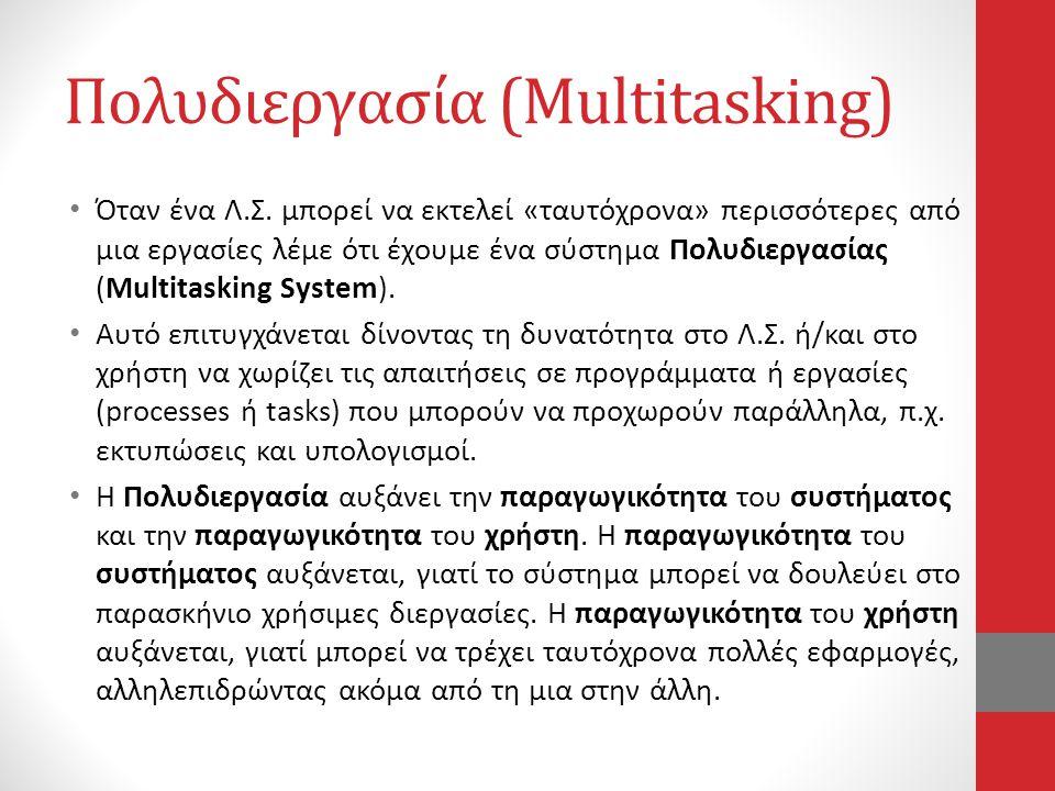 Πολυδιεργασία (Multitasking) • Όταν ένα Λ.Σ. μπορεί να εκτελεί «ταυτόχρονα» περισσότερες από μια εργασίες λέμε ότι έχουμε ένα σύστημα Πολυδιεργασίας (