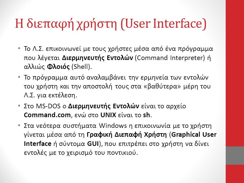 Η διεπαφή χρήστη (User Interface) • Το Λ.Σ. επικοινωνεί με τους χρήστες μέσα από ένα πρόγραμμα που λέγεται Διερμηνευτής Εντολών (Command Interpreter)