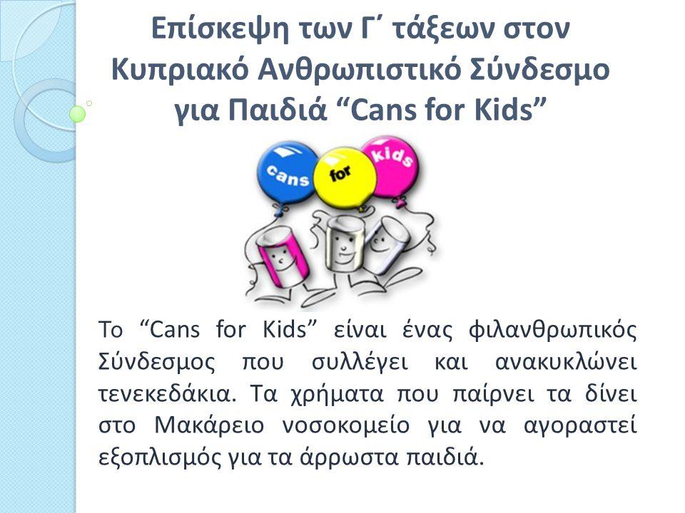 Επίσκεψη των Γ΄ τάξεων στον Κυπριακό Ανθρωπιστικό Σύνδεσμο για Παιδιά Cans for Kids Το Cans for Kids είναι ένας φιλανθρωπικός Σύνδεσμος που συλλέγει και ανακυκλώνει τενεκεδάκια.