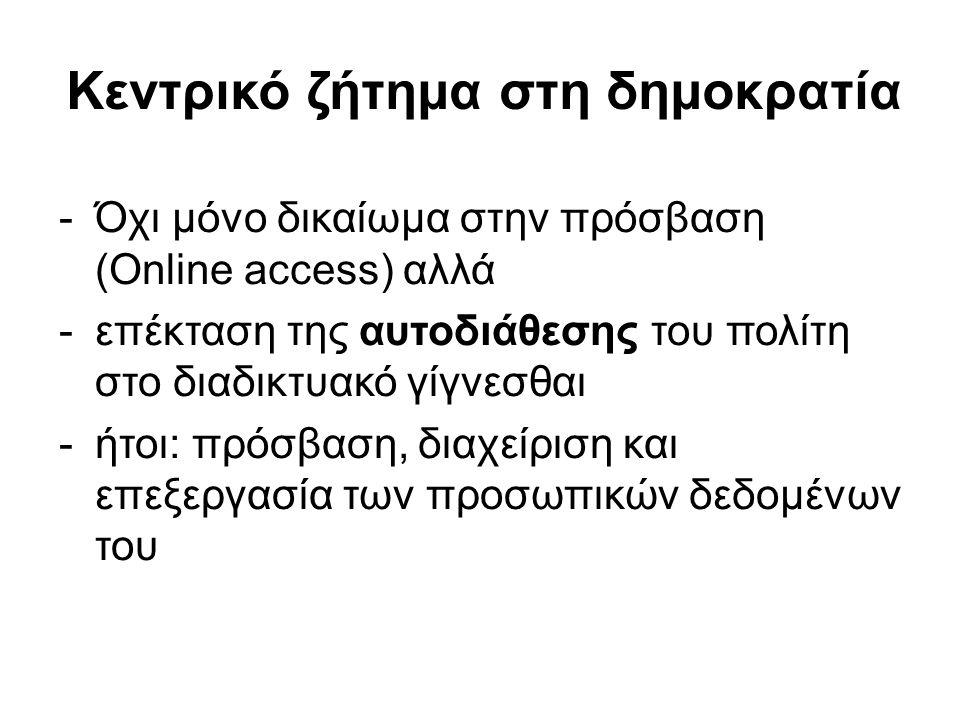 Κεντρικό ζήτημα στη δημοκρατία -Όχι μόνο δικαίωμα στην πρόσβαση (Online access) αλλά -επέκταση της αυτοδιάθεσης του πολίτη στο διαδικτυακό γίγνεσθαι -ήτοι: πρόσβαση, διαχείριση και επεξεργασία των προσωπικών δεδομένων του