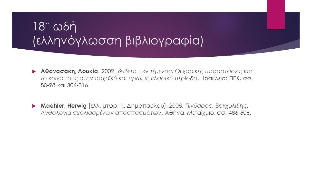 18 η ωδή (ελληνόγλωσση βιβλιογραφία)  Αθανασάκη, Λουκία. 2009. ἀ είδετο π ὰ ν τέμενος. Οι χορικές παραστάσεις και το κοινό τους στην αρχαϊκή και πρώι