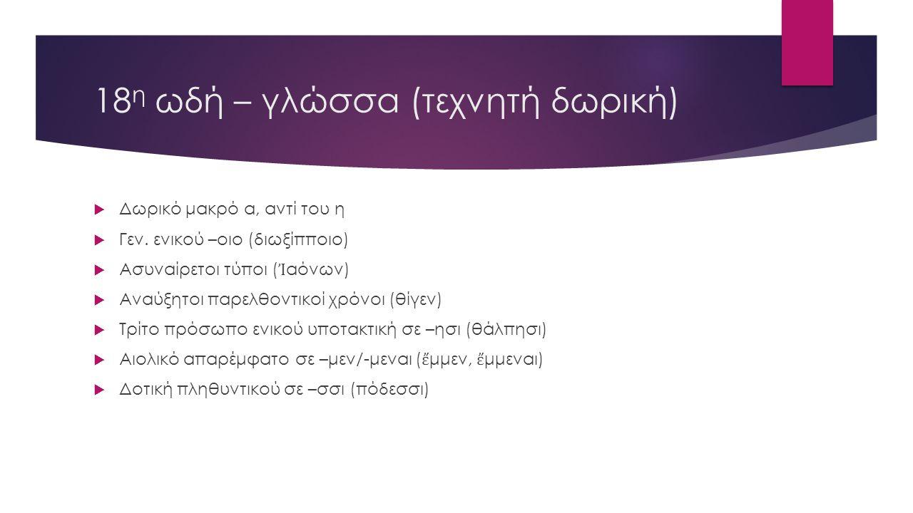 18 η ωδή – γλώσσα (τεχνητή δωρική)  Δωρικό μακρό α, αντί του η  Γεν. ενικού –οιο (διωξίπποιο)  Ασυναίρετοι τύποι ( Ἰ αόνων)  Αναύξητοι παρελθοντικ