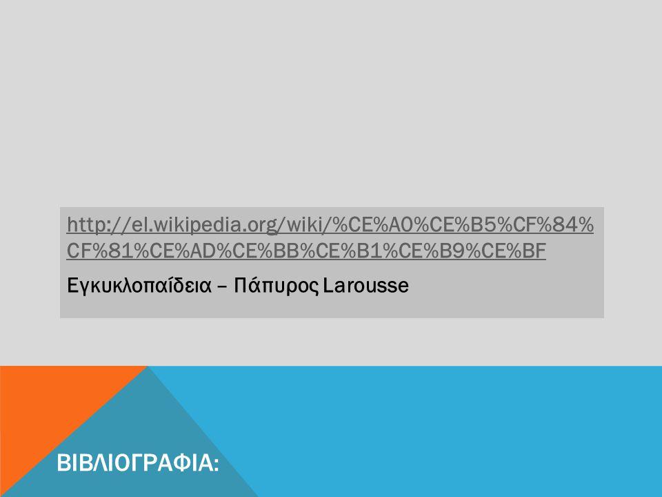 ΒΙΒΛΙΟΓΡΑΦΙΑ: http://el.wikipedia.org/wiki/%CE%A0%CE%B5%CF%84% CF%81%CE%AD%CE%BB%CE%B1%CE%B9%CE%BF Εγκυκλοπαίδεια – Πάπυρος Larousse