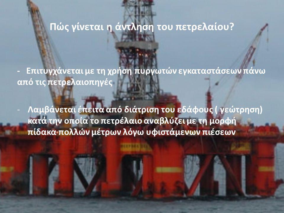 Πώς γίνεται η άντληση του πετρελαίου? - Επιτυγχάνεται με τη χρήση πυργωτών εγκαταστάσεων πάνω από τις πετρελαιοπηγές -Λαμβάνεται έπειτα από διάτριση τ