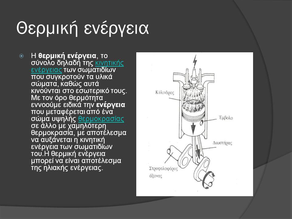 Θερμική ενέργεια  Η θερμική ενέργεια, το σύνολο δηλαδή της κινητικής ενέργειας των σωματιδίων που συγκροτούν τα υλικά σώματα, καθώς αυτά κινούνται στ
