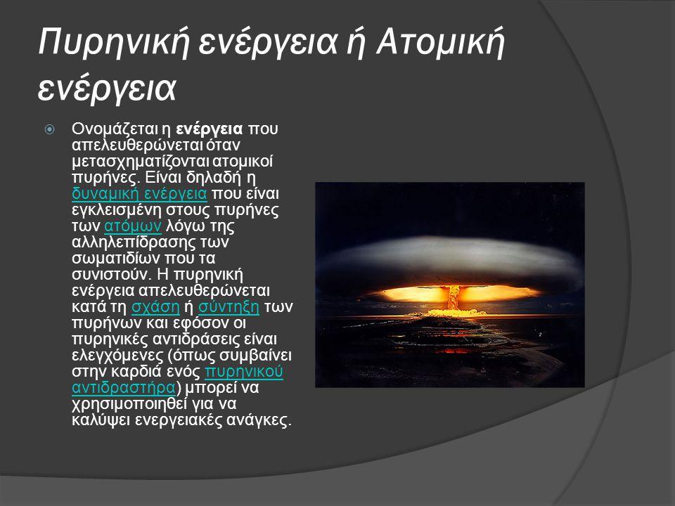 Πυρηνική ενέργεια ή Ατομική ενέργεια  Ονομάζεται η ενέργεια που απελευθερώνεται όταν μετασχηματίζονται ατομικοί πυρήνες. Είναι δηλαδή η δυναμική ενέρ