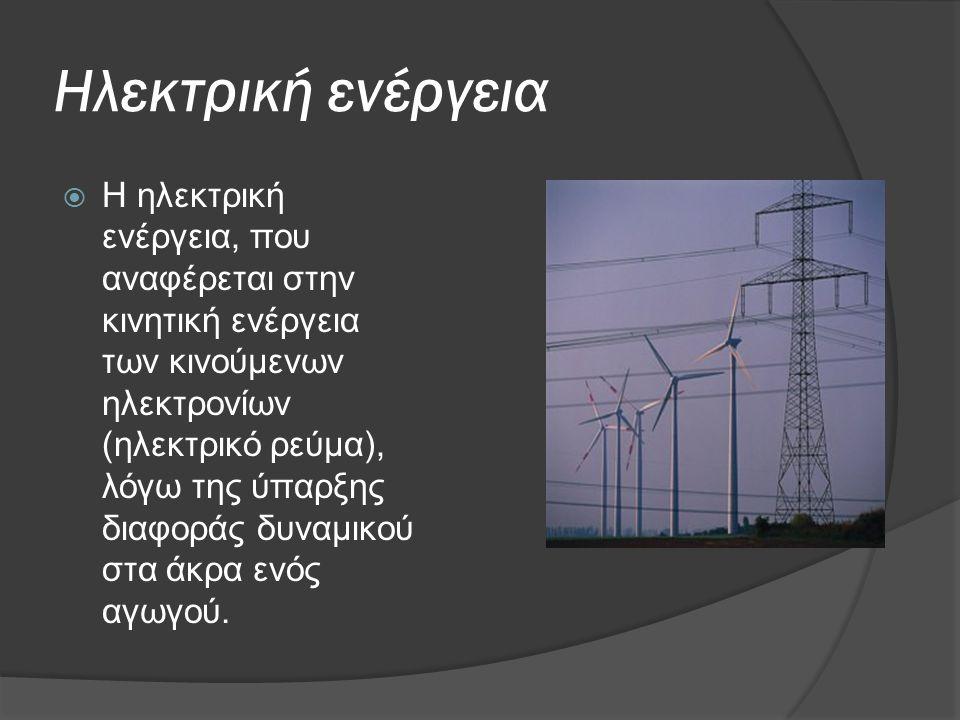 Ηλεκτρική ενέργεια  Η ηλεκτρική ενέργεια, που αναφέρεται στην κινητική ενέργεια των κινούμενων ηλεκτρονίων (ηλεκτρικό ρεύμα), λόγω της ύπαρξης διαφορ