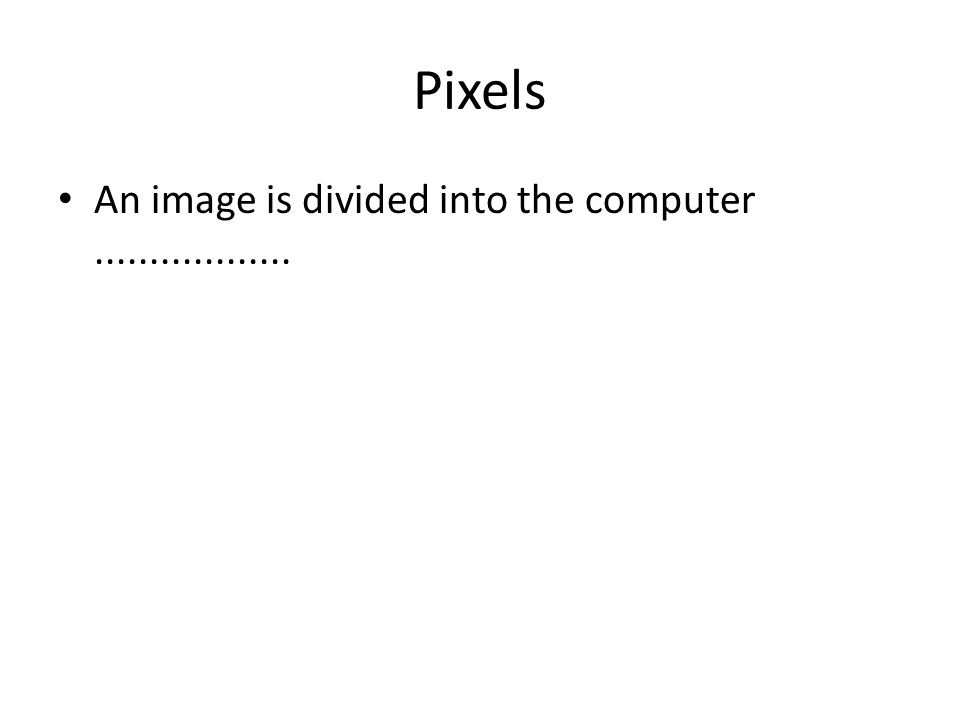 Pixels • An image is divided into the computer..................