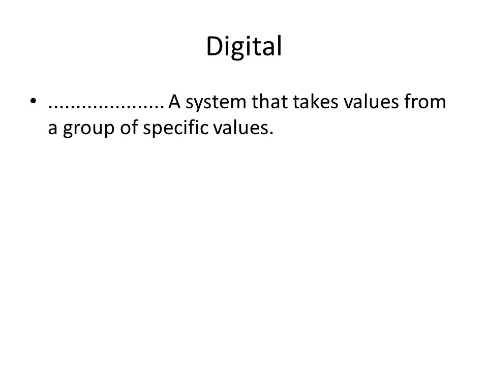 Digital •..................... A system that takes values ​​from a group of specific values.