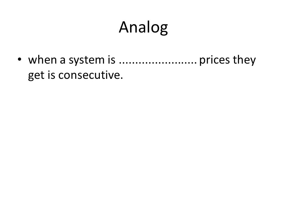 Analog • when a system is........................ prices they get is consecutive.