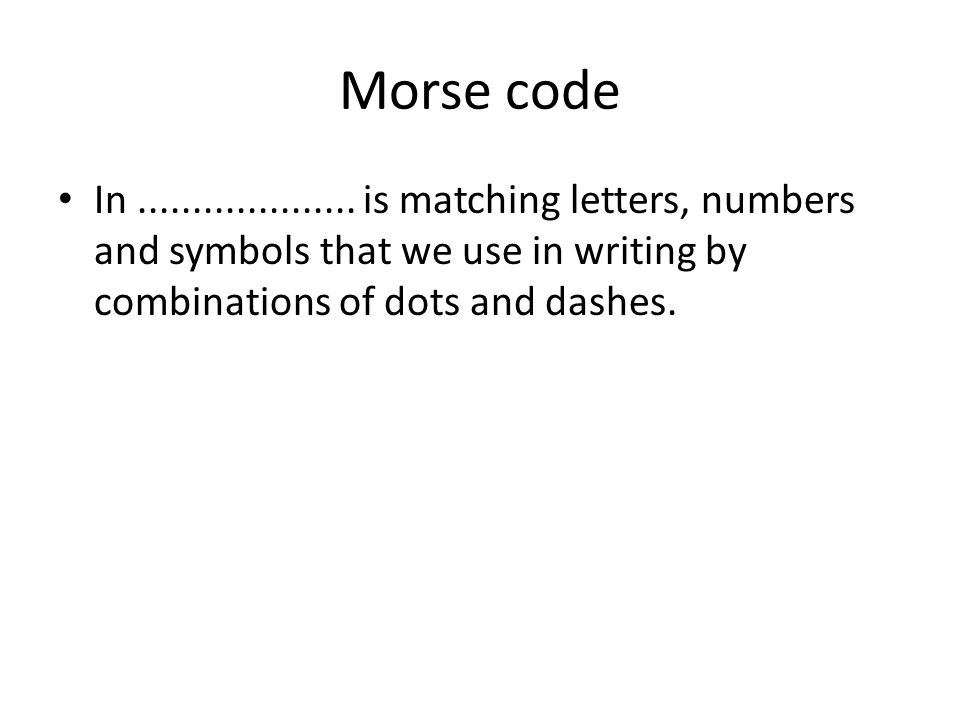 Morse code • In.................... is matching letters, numbers and symbols that we use in writing by combinations of dots and dashes.