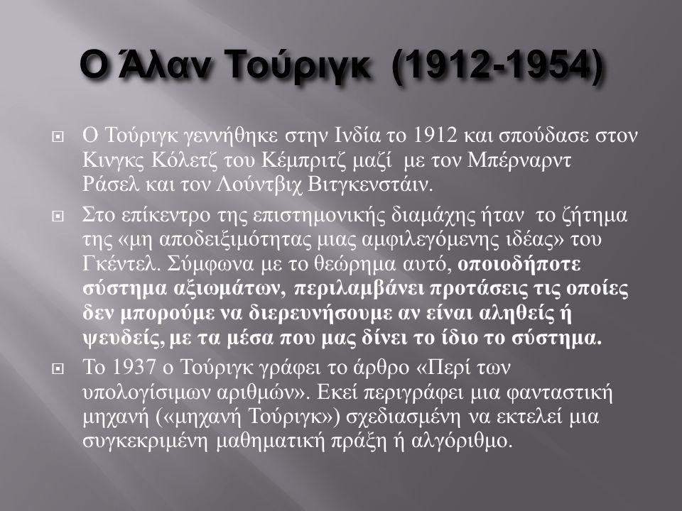 Ο Άλαν Τούριγκ (1912-1954)  Ο Τούριγκ γεννήθηκε στην Ινδία το 1912 και σπούδασε στον Κινγκς Κόλετζ του Κέμπριτζ μαζί με τον Μπέρναρντ Ράσελ και τον Λ