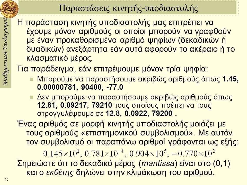 Μαθηματικοί Υπολογισμοί 10 Παραστάσεις κινητής-υποδιαστολής Η παράσταση κινητής υποδιαστολής μας επιτρέπει να έχουμε μόνον αριθμούς οι οποίοι μπορούν να γραφθούν με έναν προκαθορισμένο αριθμό ψηφίων (δεκαδικών ή δυαδικών) ανεξάρτητα εάν αυτά αφορούν το ακέραιο ή το κλασματικό μέρος.