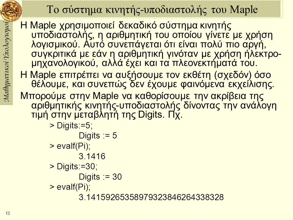 Μαθηματικοί Υπολογισμοί 13 Το σύστημα κινητής-υποδιαστολής του Maple Η Maple χρησιμοποιεί δεκαδικό σύστημα κινητής υποδιαστολής, η αριθμητική του οποίου γίνετε με χρήση λογισμικού.