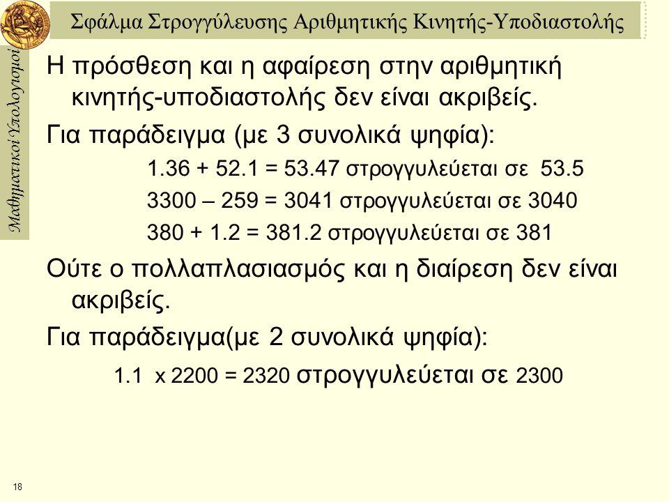 Μαθηματικοί Υπολογισμοί 18 Σφάλμα Στρογγύλευσης Αριθμητικής Κινητής-Υποδιαστολής Η πρόσθεση και η αφαίρεση στην αριθμητική κινητής-υποδιαστολής δεν είναι ακριβείς.