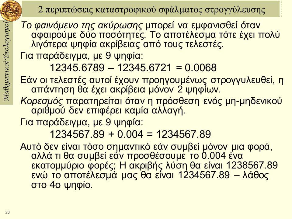 Μαθηματικοί Υπολογισμοί 20 2 περιπτώσεις καταστροφικού σφάλματος στρογγύλευσης Το φαινόμενο της ακύρωσης μπορεί να εμφανισθεί όταν αφαιρούμε δύο ποσότητες.