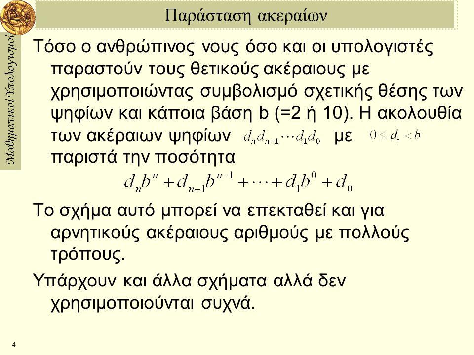 Μαθηματικοί Υπολογισμοί 4 Παράσταση ακεραίων Τόσο ο ανθρώπινος νους όσο και οι υπολογιστές παραστούν τους θετικούς ακέραιους με χρησιμοποιώντας συμβολισμό σχετικής θέσης των ψηφίων και κάποια βάση b (=2 ή 10).