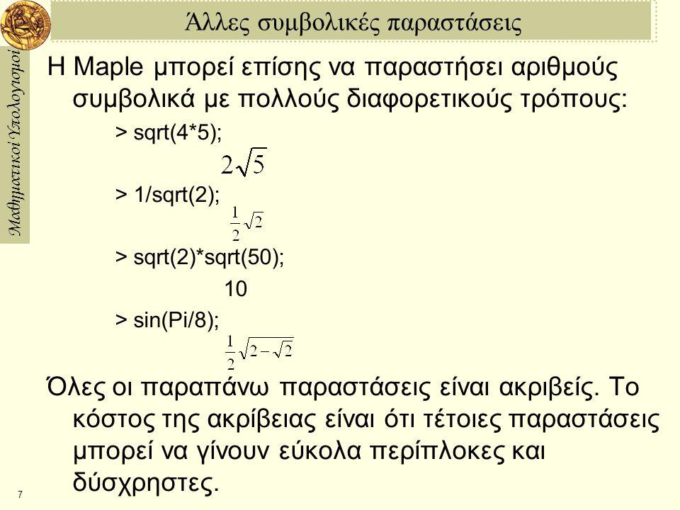 Μαθηματικοί Υπολογισμοί 7 Άλλες συμβολικές παραστάσεις Η Maple μπορεί επίσης να παραστήσει αριθμούς συμβολικά με πολλούς διαφορετικούς τρόπους: > sqrt(4*5); > 1/sqrt(2); > sqrt(2)*sqrt(50); 10 > sin(Pi/8); Όλες οι παραπάνω παραστάσεις είναι ακριβείς.