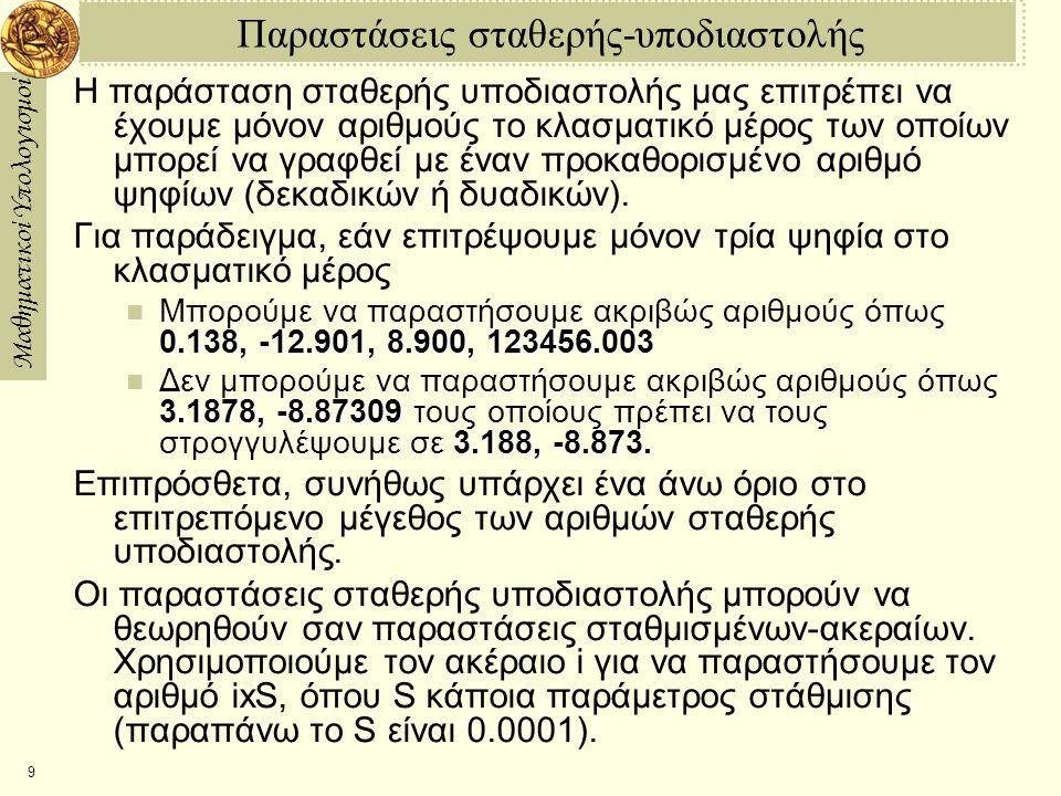 Μαθηματικοί Υπολογισμοί 9 Παραστάσεις σταθερής-υποδιαστολής Η παράσταση σταθερής υποδιαστολής μας επιτρέπει να έχουμε μόνον αριθμούς το κλασματικό μέρ