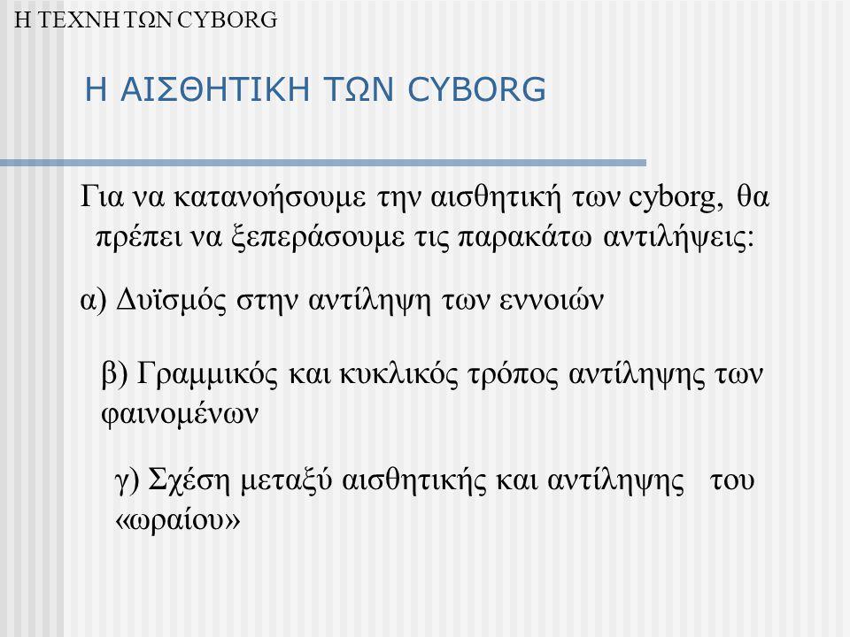Η ΑΙΣΘΗΤΙΚΗ ΤΩΝ CYBORG α) Δυϊσμός στην αντίληψη των εννοιών β) Γραμμικός και κυκλικός τρόπος αντίληψης των φαινομένων γ) Σχέση μεταξύ αισθητικής και αντίληψης του «ωραίου» Η ΤΕΧΝΗ ΤΩΝ CYBORG Για να κατανοήσουμε την αισθητική των cyborg, θα πρέπει να ξεπεράσουμε τις παρακάτω αντιλήψεις: