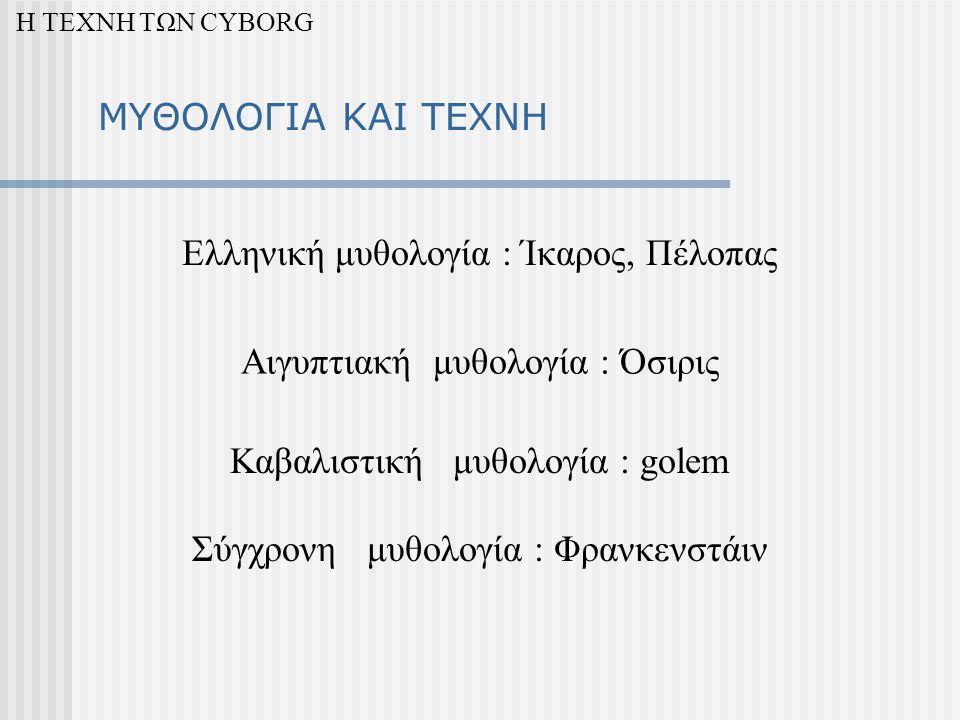 ΜΥΘΟΛΟΓΙΑ ΚΑΙ ΤΕΧΝΗ Ελληνική μυθολογία : Ίκαρος, Πέλοπας Αιγυπτιακή μυθολογία : Όσιρις Καβαλιστική μυθολογία : golem Σύγχρονη μυθολογία : Φρανκενστάιν Η ΤΕΧΝΗ ΤΩΝ CYBORG