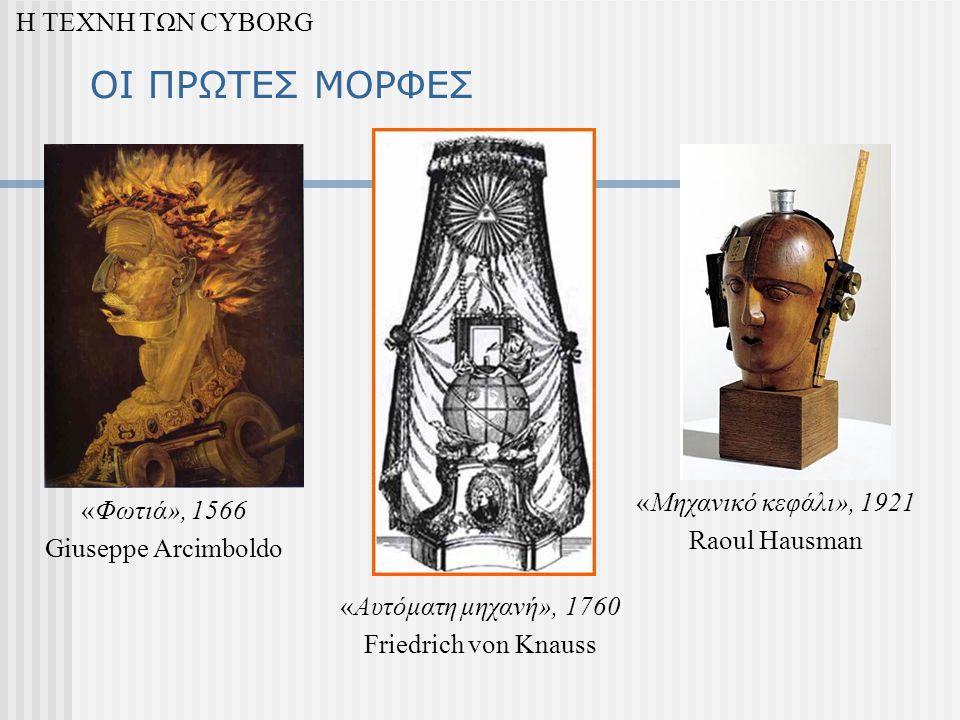 ΟΙ ΠΡΩΤΕΣ ΜΟΡΦΕΣ Η ΤΕΧΝΗ ΤΩΝ CYBORG «Φωτιά», 1566 Giuseppe Arcimboldo «Αυτόματη μηχανή», 1760 Friedrich von Knauss «Μηχανικό κεφάλι», 1921 Raoul Hausman