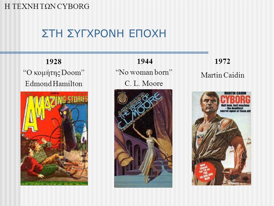 ΣΤΗ ΣΥΓΧΡΟΝΗ ΕΠΟΧΗ Η ΤΕΧΝΗ ΤΩΝ CYBORG 1928 O κομήτης Doom Edmond Hamilton 1944 No woman born C.
