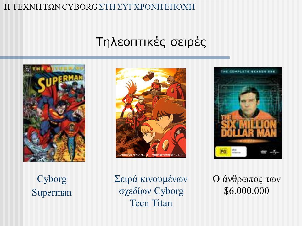 Cyborg Superman Ο άνθρωπος των $6.000.000 Σειρά κινουμένων σχεδίων Cyborg Teen Titan Η ΤΕΧΝΗ ΤΩΝ CYBORG ΣΤΗ ΣΥΓΧΡΟΝΗ ΕΠΟΧΗ Τηλεοπτικές σειρές