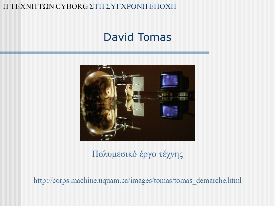 David Tomas Πολυμεσικό έργο τέχνης Η ΤΕΧΝΗ ΤΩΝ CYBORG ΣΤΗ ΣΥΓΧΡΟΝΗ ΕΠΟΧΗ http://corps.machine.uquam.ca/images/tomas/tomas_demarche.html