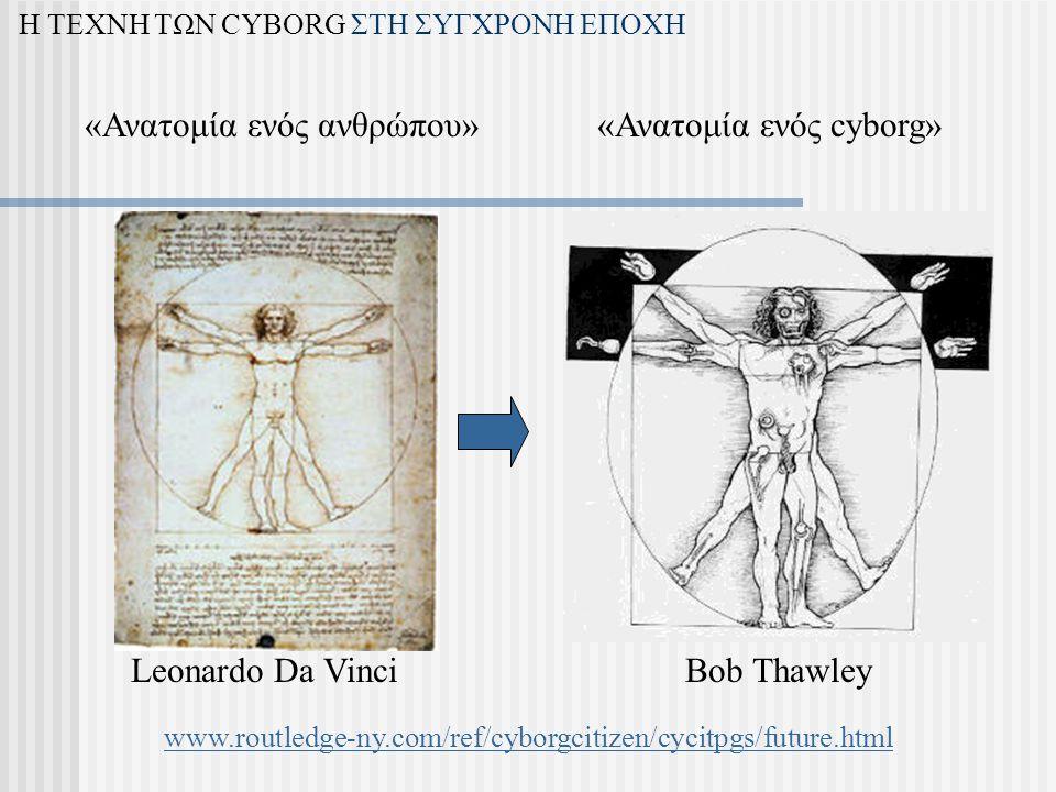 «Ανατομία ενός ανθρώπου» Leonardo Da VinciBob Thawley «Ανατομία ενός cyborg» Η ΤΕΧΝΗ ΤΩΝ CYBORG ΣΤΗ ΣΥΓΧΡΟΝΗ ΕΠΟΧΗ www.routledge-ny.com/ref/cyborgcitizen/cycitpgs/future.html