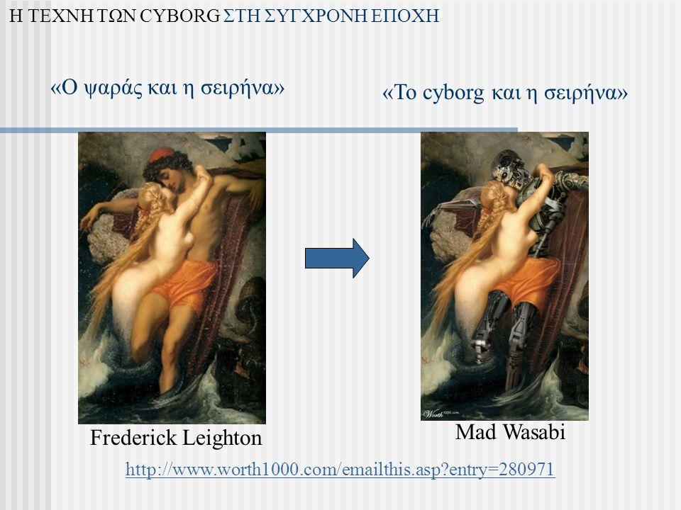 «Το cyborg και η σειρήνα» «Ο ψαράς και η σειρήνα» Mad Wasabi Frederick Leighton Η ΤΕΧΝΗ ΤΩΝ CYBORG ΣΤΗ ΣΥΓΧΡΟΝΗ ΕΠΟΧΗ http://www.worth1000.com/emailthis.asp entry=280971