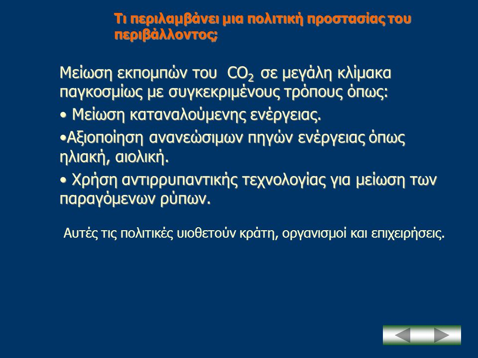 Τι περιλαμβάνει μια πολιτική προστασίας του περιβάλλοντος; Μείωση εκπομπών του CO 2 σε μεγάλη κλίμακα παγκοσμίως με συγκεκριμένους τρόπους όπως: • Μεί