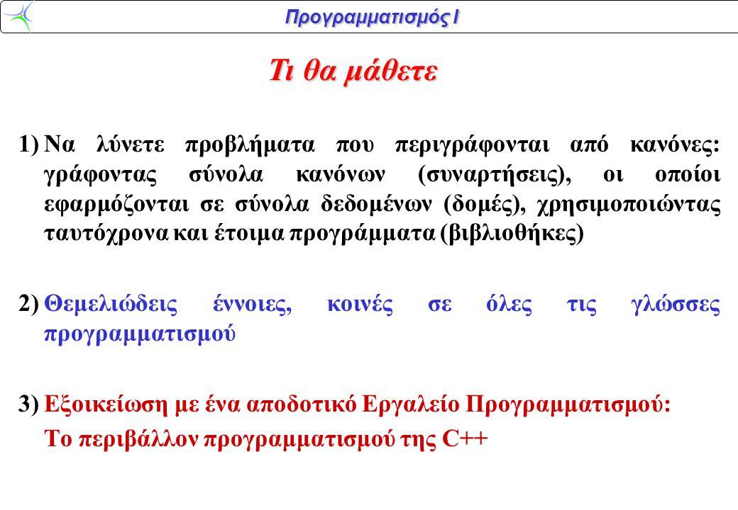 Προγραμματισμός Ι 1)Να λύνετε προβλήματα που περιγράφονται από κανόνες: γράφοντας σύνολα κανόνων (συναρτήσεις), οι οποίοι εφαρμόζονται σε σύνολα δεδομένων (δομές), χρησιμοποιώντας ταυτόχρονα και έτοιμα προγράμματα (βιβλιοθήκες) 2)Θεμελιώδεις έννοιες, κοινές σε όλες τις γλώσσες προγραμματισμού 3)Εξοικείωση με ένα αποδοτικό Εργαλείο Προγραμματισμού: Το περιβάλλον προγραμματισμού της C++ Τι θα μάθετε